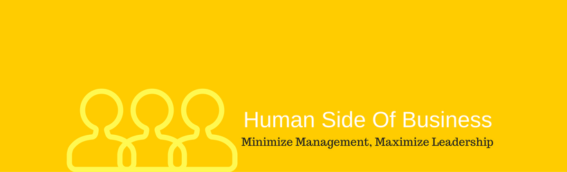 The Human Side of Business – Minimize Management, Maximize Leadership.
