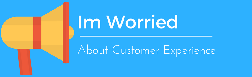 I'm Worried About Customer Experience