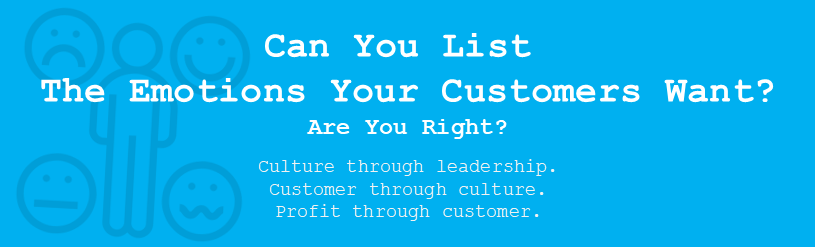 Can you list the emotions your customers want?  Are you right?